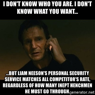 liam neeson taken - I Don't know who you are. I don't know what you want... ...but liam neeson's personal security service matches all competitor's rate, regardless of how many inept henchmen he must go through.