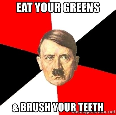 Advice Hitler - eat your greens & brush your teeth