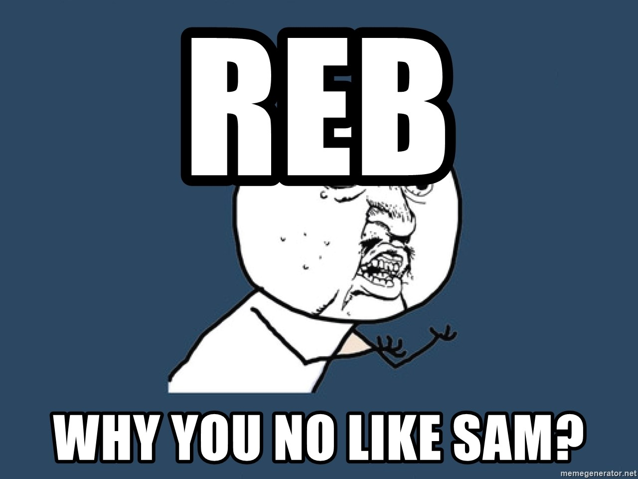 Y U No - REB WHy you No like Sam?