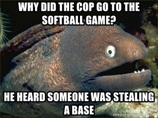 Bad Joke Eel v2.0 - WHY DID THE COP GO TO THE SOFTBALL GAME? HE HEARD SOMEONE WAS STEALING A BASE