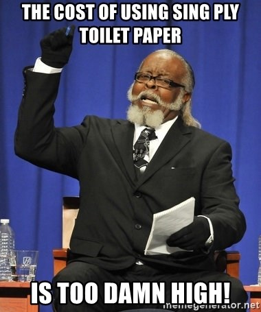 Rent Is Too Damn High - The cost of using sing ply toilet paper is too damn high!