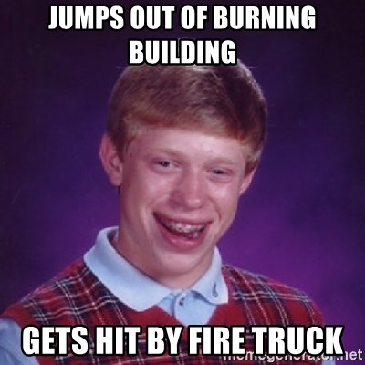 Bad Luck Brian - JUMPS OUT OF BURNING BUILDING GETS HIT BY FIRE TRUCK