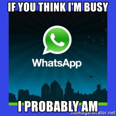 whatsapp - if you think I'm busy I probably am