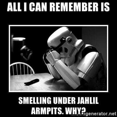 Sad Trooper - all i can remember is  smelling under jahlil armpits. why?