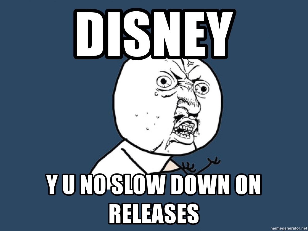 Y U No - disney y u no slow down on releases