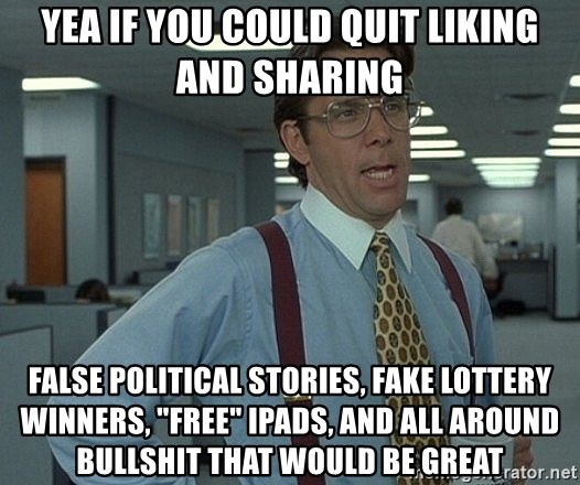 "Bill Lumbergh - Yea if you could quit liking and sharing false political stories, fake lottery winners, ""free"" ipads, and all around bullshit that would be great"