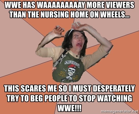 Scared Bekett - wwe has waaaaaaaaay more viewers than the nursing home on wheels... this scares me so I must desperately try to beg people to stop watching wwe!!!