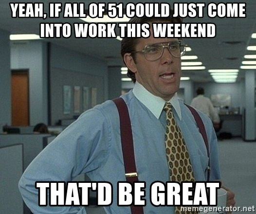 Office Space That Would Be Great - Yeah, If all of 51 could just come into work this weekend That'd be great