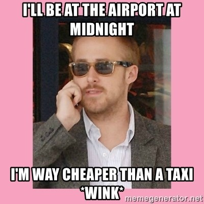 Hey Girl - I'll be at the airport at midnight I'm way cheaper than a taxi *wink*