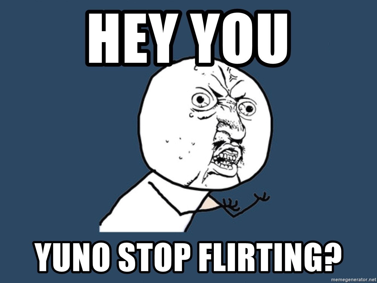 Y U No - HEY YOU YUNO STOP FLIRTING?