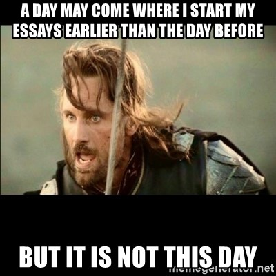 There will come a day but it is not this day - A day may come where I start my essays earlier than the day before But it is not this day