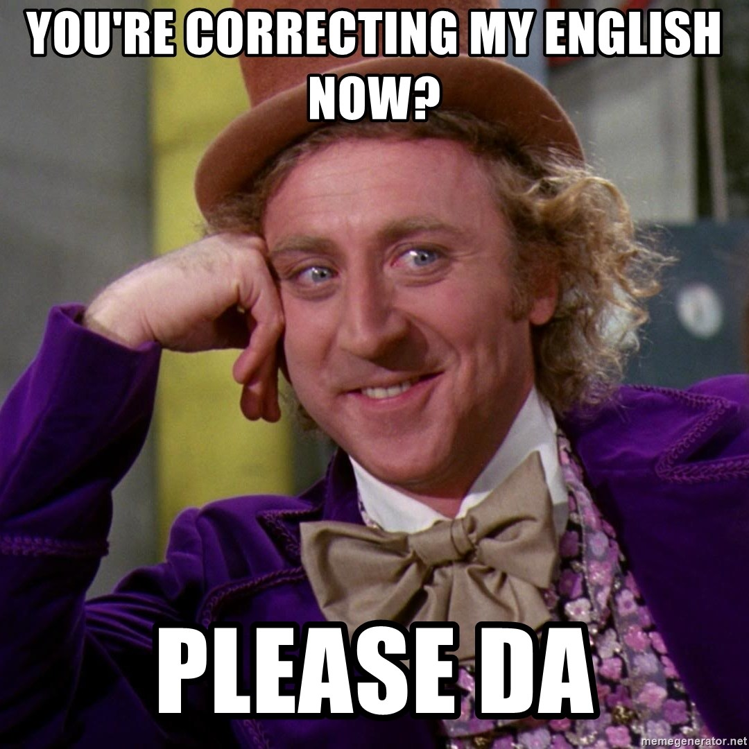 Willy Wonka - You're correcting my english now? please da