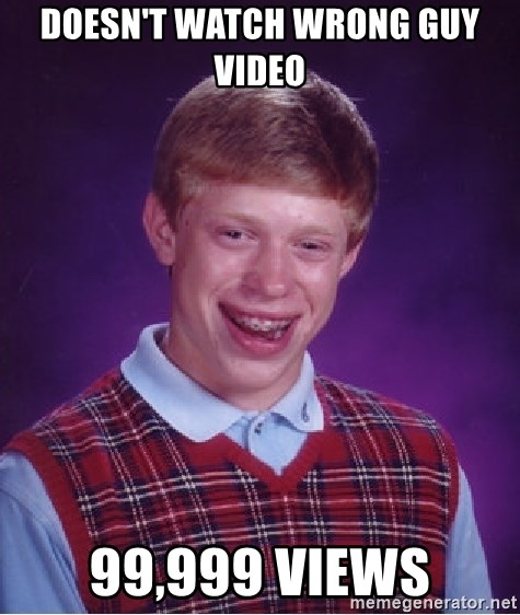 Bad Luck Brian - Doesn't waTCH WRONG GUY VIDEO 99,999 vIEWS
