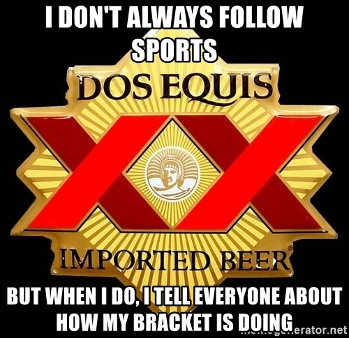 Dos Equis - I don't always follow sports but when i do, i tell everyone about how my bracket is doing