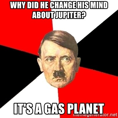 Advice Hitler - WHY DID HE CHANGE HIS MIND ABOUT JUPITER? IT'S A GAS PLANET