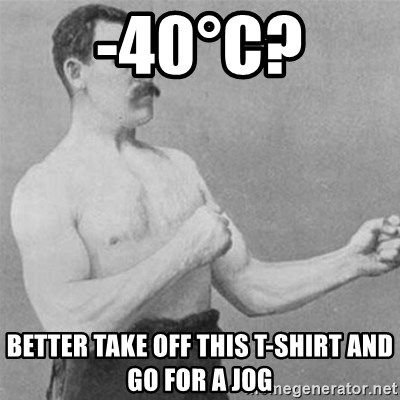 overly manlyman - -40°C? Better take off this t-shirt and go for a jog
