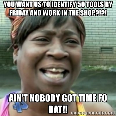 Ain't nobody got time fo dat so - You want us to identify 50 tools by friday and work in the shop?!?! Ain't Nobody got time fo dat!!