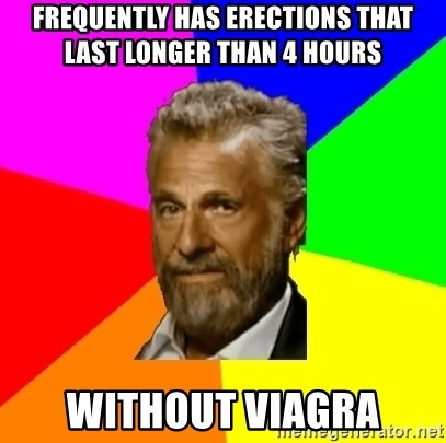 The Most Interesting Man In The World - Frequently has erections that last longer than 4 hours without viagra