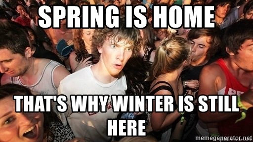 Sudden Realization Ralph - Spring is home That's why winter is still here