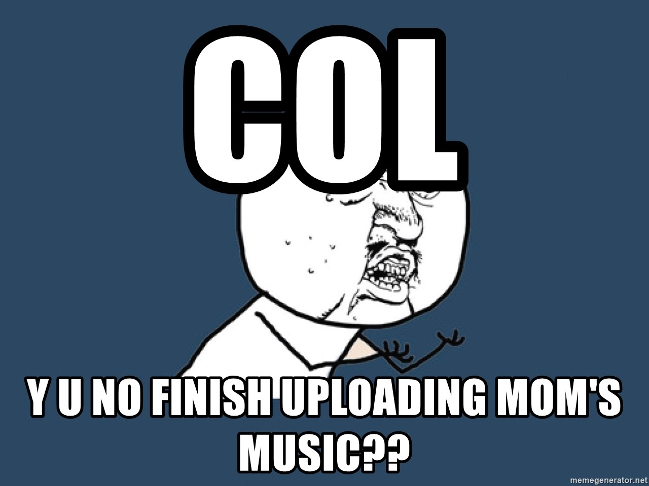 Y U No - col y u no finish uploading mom's music??