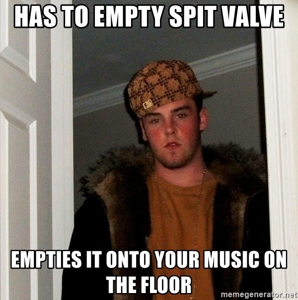 Scumbag Steve - has to empty spit valve empties it onto your music on the floor