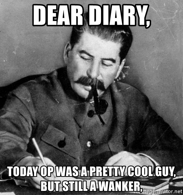 Stalin Diary - deAR DIARY,  TODAY OP WAS A PRETTY COOL GUY, BUT STILL A WANKER,