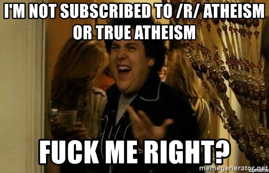 Fuck me right - I'm not subscribed to /r/ Atheism or true atheism fuck me right?
