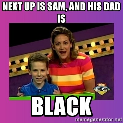 sam meme - next up is sam, and his dad is black