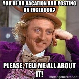 Willy Wonka - You're on vacation and posting on Facebook? Please, Tell me all about it!