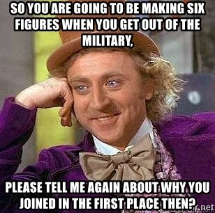 Willy Wonka - SO YOU ARE GOING TO BE MAKING SIX FIGURES WHEN YOU GET OUT OF THE MILITARY, PLEASE TELL ME AGAIN ABOUT WHY YOU JOINED IN THE FIRST PLACE THEN?