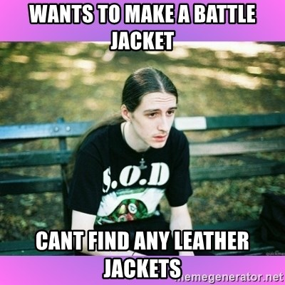 First World Metal Problems - wants to make a battle jacket cant find any leather jackets