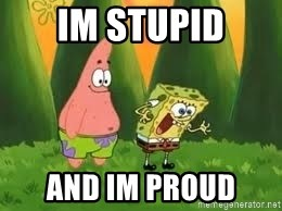 Ugly and i'm proud! - im stupid and im proud