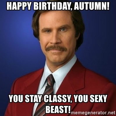 Anchorman Birthday - Happy birthday, autumn! You stay classy, you sexy beast!