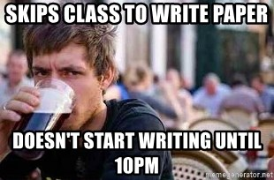 The Lazy College Senior - skips class to write paper Doesn't start writing until 10pm