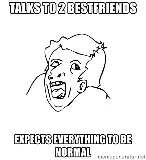 genius rage meme - TALKS TO 2 BESTFRIENDS expects everything to be normal