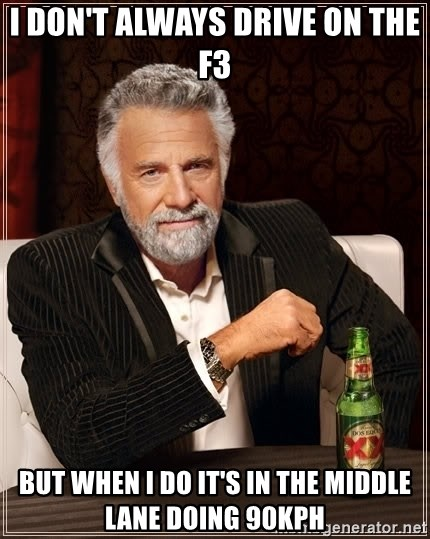 The Most Interesting Man In The World - I don't always drive on the f3 but when i do it's in the middle lane doing 90kph
