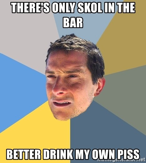 Bear Grylls - There's only skol in the bar better drink my own piss
