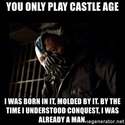 Bane Meme - You only play castle age i was born in it, molded by it. by the time i understood conquest, i was already a man.
