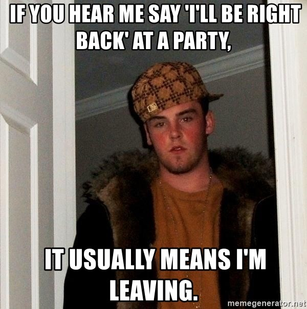 Scumbag Steve -  If you hear me say 'I'll be right back' at a party,  it usually means I'm leaving.