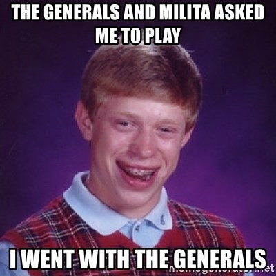 Bad Luck Brian - The generals and milita asked me to play i went with the generals