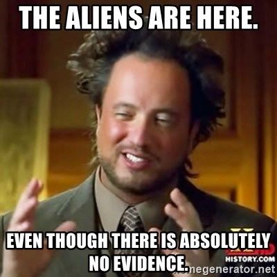 ancient alien guy - THE ALIENS ARE HERE.  EVEN THOUGH THERE IS ABSOLUTELY NO EVIDENCE.