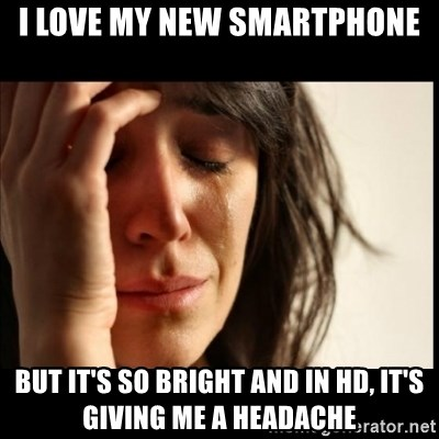 First World Problems - I love my new smartphone but it's so bright and in hd, it's giving me a headache
