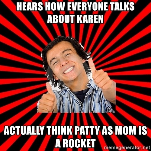 Bad Luck Chuck - Hears how everyone talks about karen actually think patty as mom is a rocket