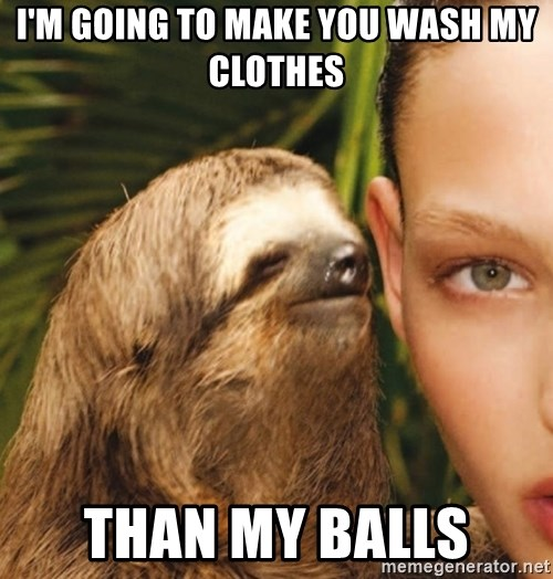 The Rape Sloth - I'm going to make you wash my Clothes Than my balls