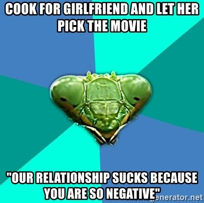 """Crazy Girlfriend Praying Mantis - Cook for girlfriend and let her pick the movie """"our relationship sucks because you are so negative"""""""