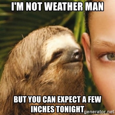 Whispering sloth - I'm not weather man But you can expect a few inches tonight
