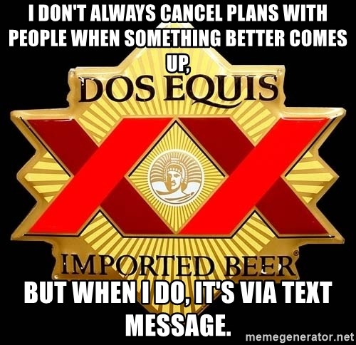 Dos Equis - I don't always cancel plans with people when something better comes up, But when I do, it's via text message.