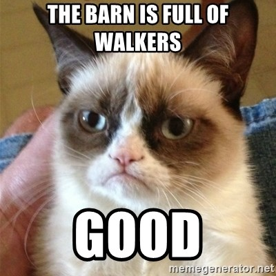Grumpy Cat  - The barn is full of walkers Good