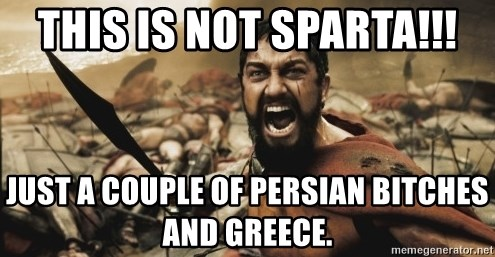 leonidas - this is not sparta!!! just a couple of persian bitches and greece.