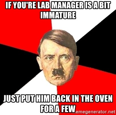Advice Hitler - If you're Lab manager is a bit immature Just Put him back in the oven for a few